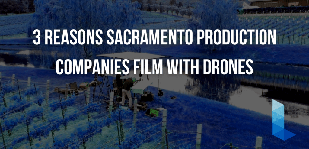 3 REASONS SACRAMENTO PRODUCTION COMPANIES FILM WITH DRONES